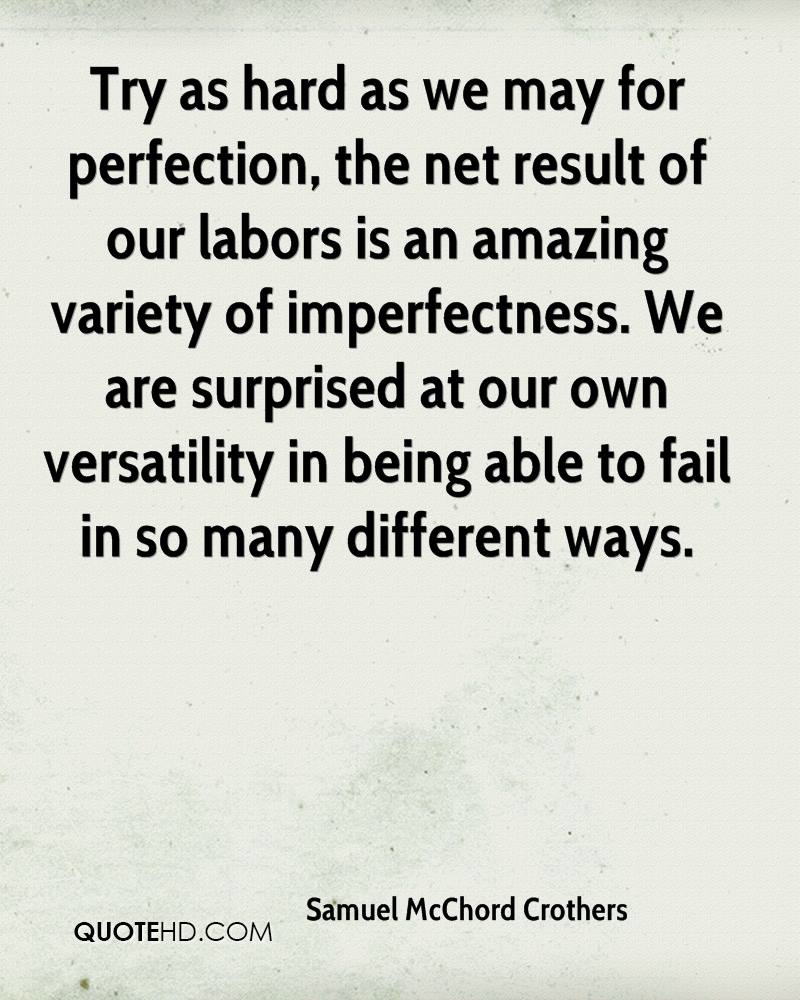 Try as hard as we may for perfection, the net result of our labors is an amazing variety of imperfectness. We are surprised at our own versatility in being able to fail in so many different ways.