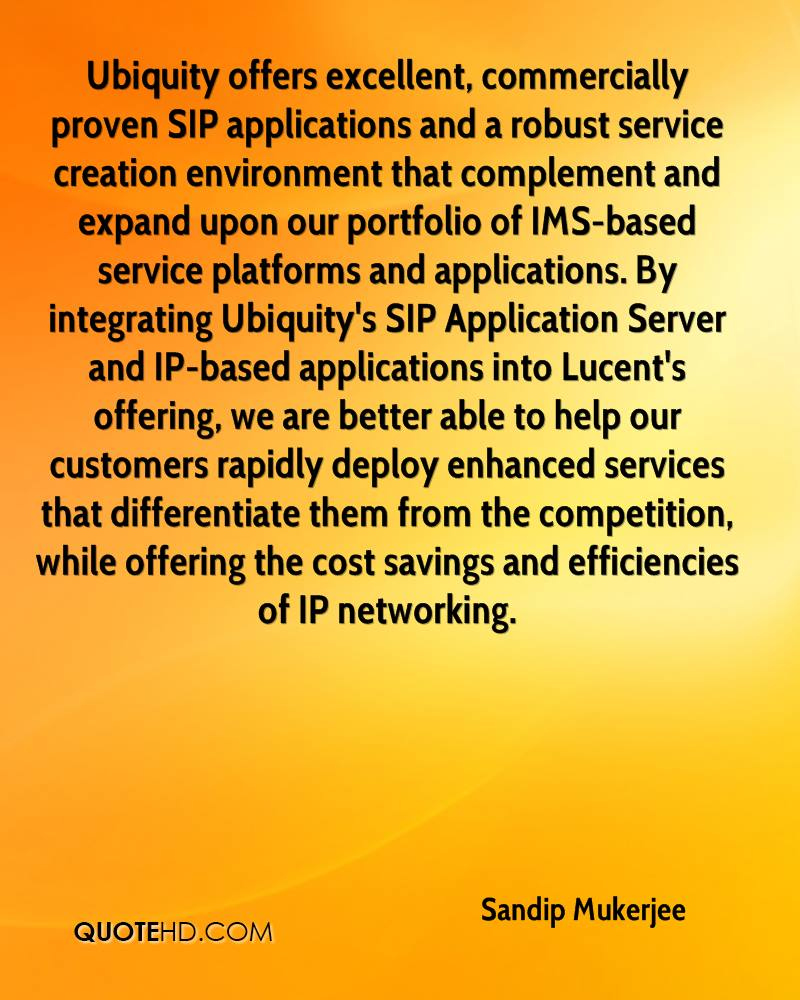 Ubiquity offers excellent, commercially proven SIP applications and a robust service creation environment that complement and expand upon our portfolio of IMS-based service platforms and applications. By integrating Ubiquity's SIP Application Server and IP-based applications into Lucent's offering, we are better able to help our customers rapidly deploy enhanced services that differentiate them from the competition, while offering the cost savings and efficiencies of IP networking.