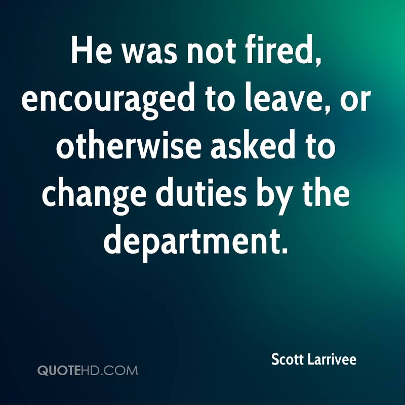 He was not fired, encouraged to leave, or otherwise asked to change duties by the department.
