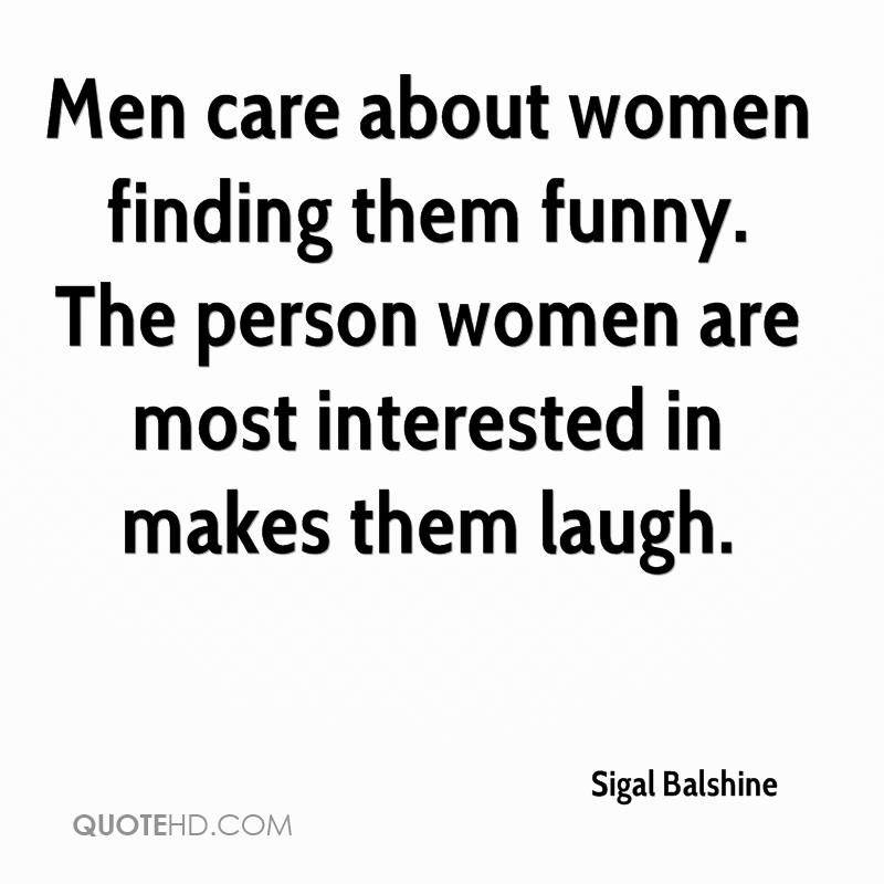 Men care about women finding them funny. The person women are most interested in makes them laugh.