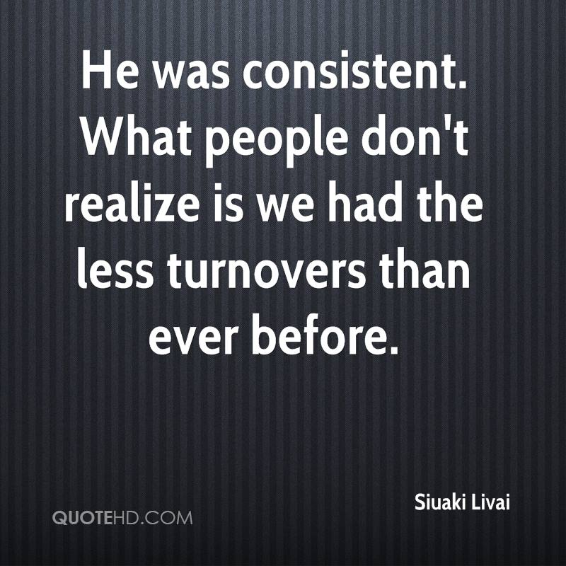 He was consistent. What people don't realize is we had the less turnovers than ever before.
