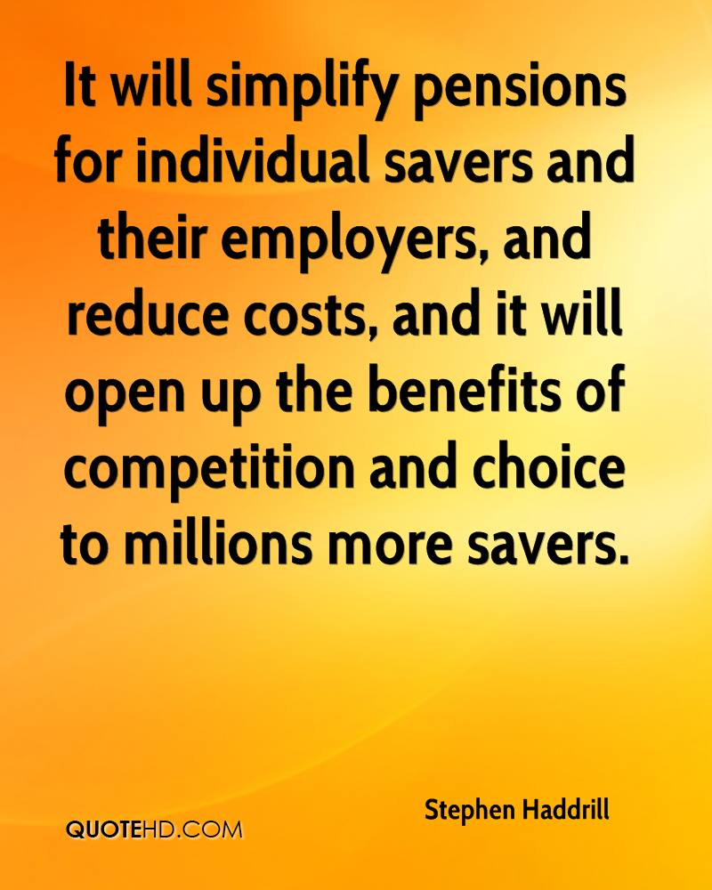 It will simplify pensions for individual savers and their employers, and reduce costs, and it will open up the benefits of competition and choice to millions more savers.