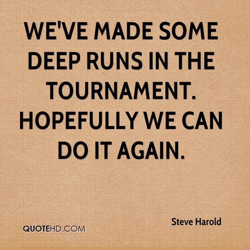 We've made some deep runs in the tournament. Hopefully we can do it again.