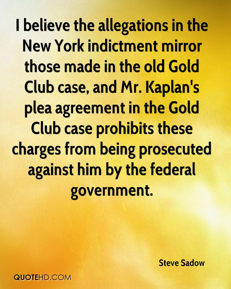 I believe the allegations in the New York indictment mirror those made in the old Gold Club case, and Mr. Kaplan's plea agreement in the Gold Club case prohibits these charges from being prosecuted against him by the federal government.