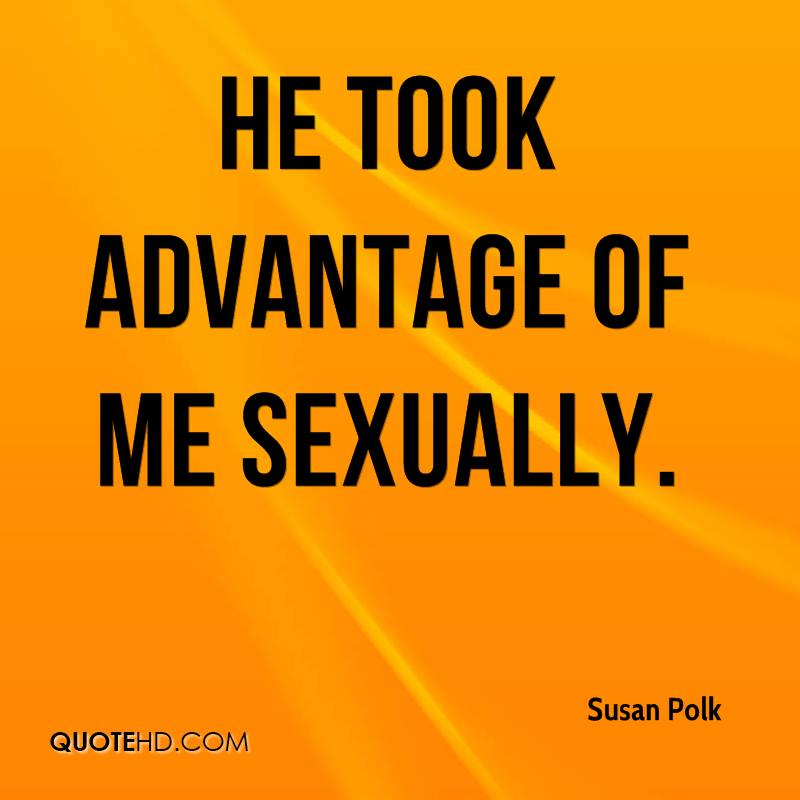 He took advantage of me sexually.
