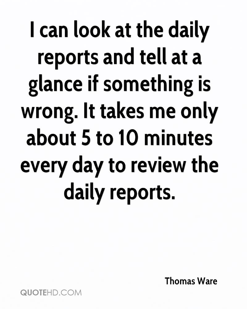 I can look at the daily reports and tell at a glance if something is wrong. It takes me only about 5 to 10 minutes every day to review the daily reports.