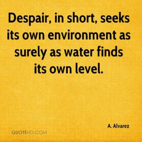 A. Alvarez - Despair, in short, seeks its own environment as surely as water finds its own level.