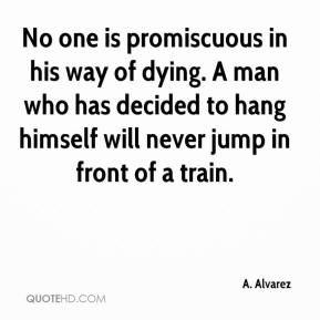 No one is promiscuous in his way of dying. A man who has decided to hang himself will never jump in front of a train.
