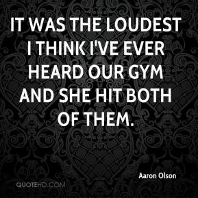Aaron Olson - It was the loudest I think I've ever heard our gym and she hit both of them.