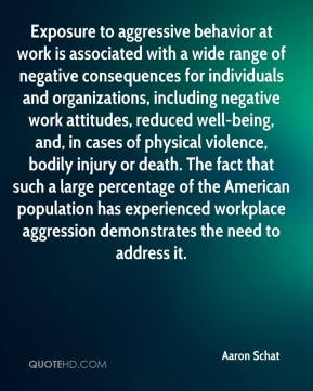 Exposure to aggressive behavior at work is associated with a wide range of negative consequences for individuals and organizations, including negative work attitudes, reduced well-being, and, in cases of physical violence, bodily injury or death. The fact that such a large percentage of the American population has experienced workplace aggression demonstrates the need to address it.