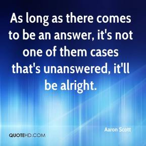 Aaron Scott - As long as there comes to be an answer, it's not one of them cases that's unanswered, it'll be alright.