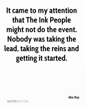 Abe Ray - It came to my attention that The Ink People might not do the event. Nobody was taking the lead, taking the reins and getting it started.