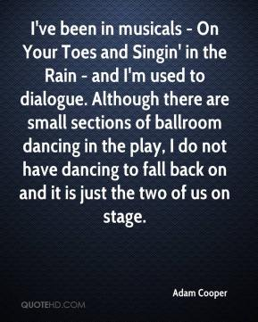 Adam Cooper - I've been in musicals - On Your Toes and Singin' in the Rain - and I'm used to dialogue. Although there are small sections of ballroom dancing in the play, I do not have dancing to fall back on and it is just the two of us on stage.