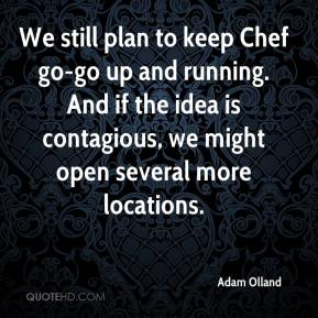 Adam Olland - We still plan to keep Chef go-go up and running. And if the idea is contagious, we might open several more locations.