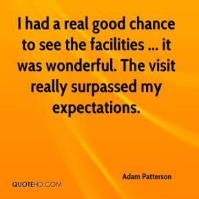 Adam Patterson - I had a real good chance to see the facilities ... it was wonderful. The visit really surpassed my expectations.