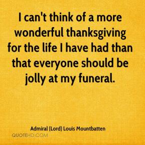 Admiral (Lord) Louis Mountbatten - I can't think of a more wonderful thanksgiving for the life I have had than that everyone should be jolly at my funeral.