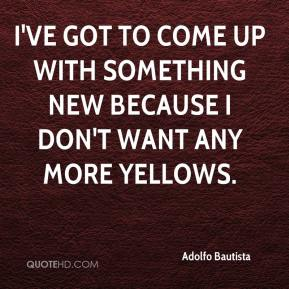 Adolfo Bautista - I've got to come up with something new because I don't want any more yellows.