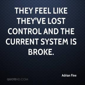 Adrian Fine - They feel like they've lost control and the current system is broke.