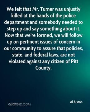 Al Alston - We felt that Mr. Turner was unjustly killed at the hands of the police department and somebody needed to step up and say something about it. Now that we're formed, we will follow up on pertinent issues of concern in our community to assure that policies, state, and federal laws, are not violated against any citizen of Pitt County.