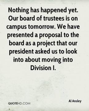 Al Ansley - Nothing has happened yet. Our board of trustees is on campus tomorrow. We have presented a proposal to the board as a project that our president asked us to look into about moving into Division I.