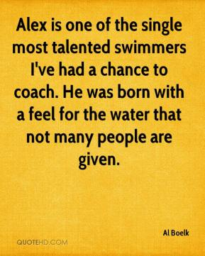 Al Boelk - Alex is one of the single most talented swimmers I've had a chance to coach. He was born with a feel for the water that not many people are given.