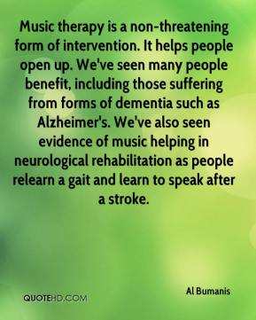Al Bumanis - Music therapy is a non-threatening form of intervention. It helps people open up. We've seen many people benefit, including those suffering from forms of dementia such as Alzheimer's. We've also seen evidence of music helping in neurological rehabilitation as people relearn a gait and learn to speak after a stroke.