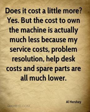 Al Hershey - Does it cost a little more? Yes. But the cost to own the machine is actually much less because my service costs, problem resolution, help desk costs and spare parts are all much lower.