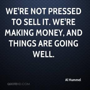 Al Hummel - We're not pressed to sell it. We're making money, and things are going well.
