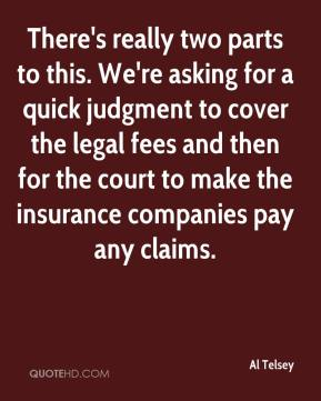 Al Telsey - There's really two parts to this. We're asking for a quick judgment to cover the legal fees and then for the court to make the insurance companies pay any claims.