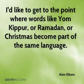 I'd like to get to the point where words like Yom Kippur, or Ramadan, or Christmas become part of the same language.