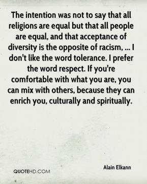Alain Elkann - The intention was not to say that all religions are equal but that all people are equal, and that acceptance of diversity is the opposite of racism, ... I don't like the word tolerance. I prefer the word respect. If you're comfortable with what you are, you can mix with others, because they can enrich you, culturally and spiritually.