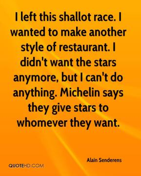 Alain Senderens - I left this shallot race. I wanted to make another style of restaurant. I didn't want the stars anymore, but I can't do anything. Michelin says they give stars to whomever they want.