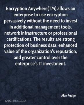 Encryption Anywhere(TM) allows an enterprise to use encryption pervasively without the need to invest in additional management tools, network infrastructure or professional certifications. The results are strong protection of business data, enhanced value of the organization's reputation, and greater control over the enterprise's IT investment.