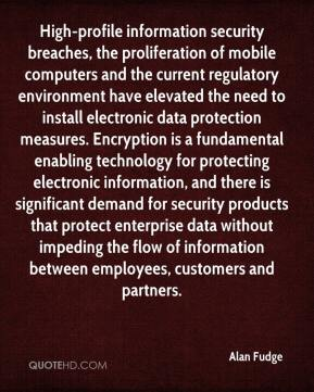 High-profile information security breaches, the proliferation of mobile computers and the current regulatory environment have elevated the need to install electronic data protection measures. Encryption is a fundamental enabling technology for protecting electronic information, and there is significant demand for security products that protect enterprise data without impeding the flow of information between employees, customers and partners.
