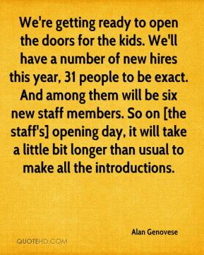 Alan Genovese - We're getting ready to open the doors for the kids. We'll have a number of new hires this year, 31 people to be exact. And among them will be six new staff members. So on [the staff's] opening day, it will take a little bit longer than usual to make all the introductions.