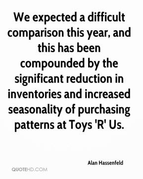 Alan Hassenfeld - We expected a difficult comparison this year, and this has been compounded by the significant reduction in inventories and increased seasonality of purchasing patterns at Toys 'R' Us.