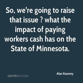 Alan Kearney - So, we're going to raise that issue ? what the impact of paying workers cash has on the State of Minnesota.