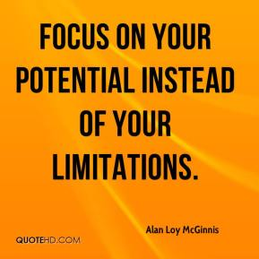 Alan Loy McGinnis - Focus on your potential instead of your limitations.