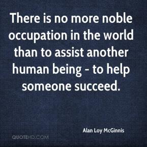 Alan Loy McGinnis - There is no more noble occupation in the world than to assist another human being - to help someone succeed.