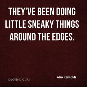 Alan Reynolds - They've been doing little sneaky things around the edges.