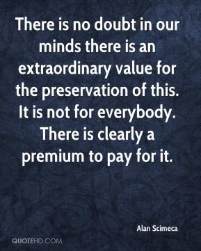 Alan Scimeca - There is no doubt in our minds there is an extraordinary value for the preservation of this. It is not for everybody. There is clearly a premium to pay for it.