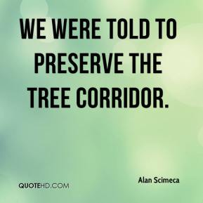 Alan Scimeca - We were told to preserve the tree corridor.