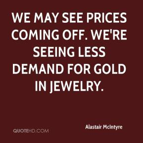 Alastair McIntyre - We may see prices coming off. We're seeing less demand for gold in jewelry.