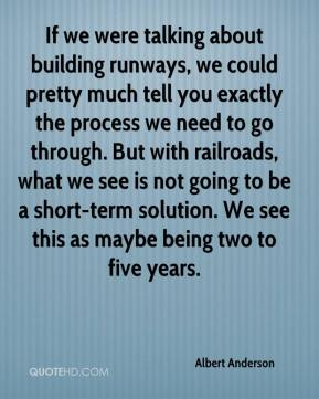Albert Anderson - If we were talking about building runways, we could pretty much tell you exactly the process we need to go through. But with railroads, what we see is not going to be a short-term solution. We see this as maybe being two to five years.
