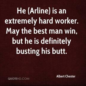 Albert Chester - He (Arline) is an extremely hard worker. May the best man win, but he is definitely busting his butt.