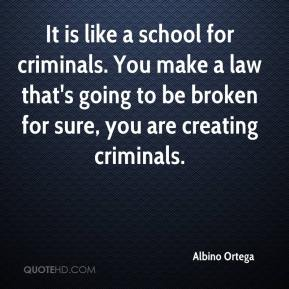 It is like a school for criminals. You make a law that's going to be broken for sure, you are creating criminals.