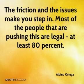 The friction and the issues make you step in. Most of the people that are pushing this are legal - at least 80 percent.