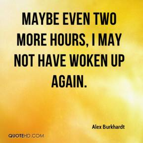 Alex Burkhardt - Maybe even two more hours, I may not have woken up again.
