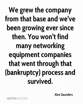 Alex Saunders - We grew the company from that base and we've been growing ever since then. You won't find many networking equipment companies that went through that (bankruptcy) process and survived.