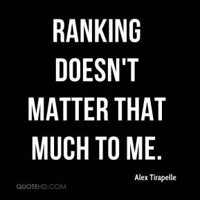 Alex Tirapelle - Ranking doesn't matter that much to me.